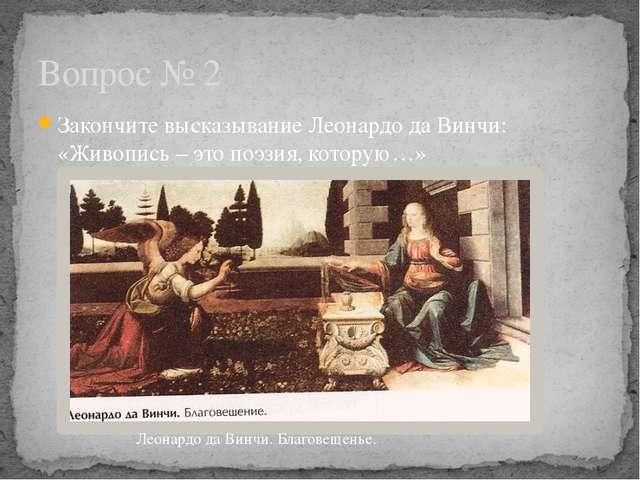 Закончите высказывание Леонардо да Винчи: «Живопись – это поэзия, которую…» В...