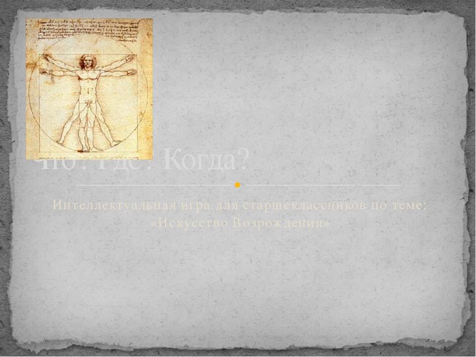 Интеллектуальная игра для старшеклассников по теме: «Искусство Возрождения» Ч...