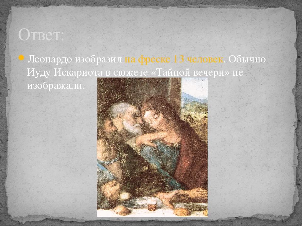 Леонардо изобразил на фреске 13 человек. Обычно Иуду Искариота в сюжете «Тайн...