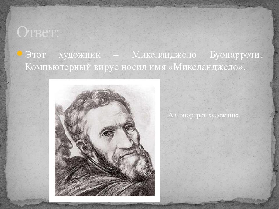 Этот художник – Микеланджело Буонарроти. Компьютерный вирус носил имя «Микела...