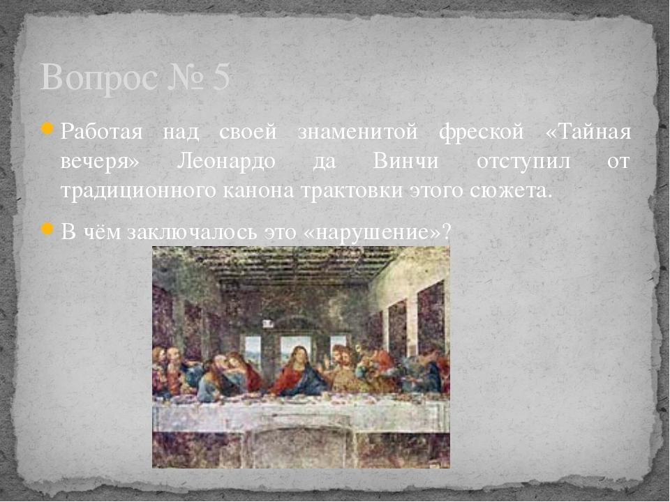 Работая над своей знаменитой фреской «Тайная вечеря» Леонардо да Винчи отступ...