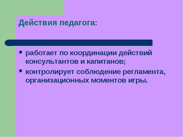 Действия педагога: работает по координации действий консультантов и капитанов...