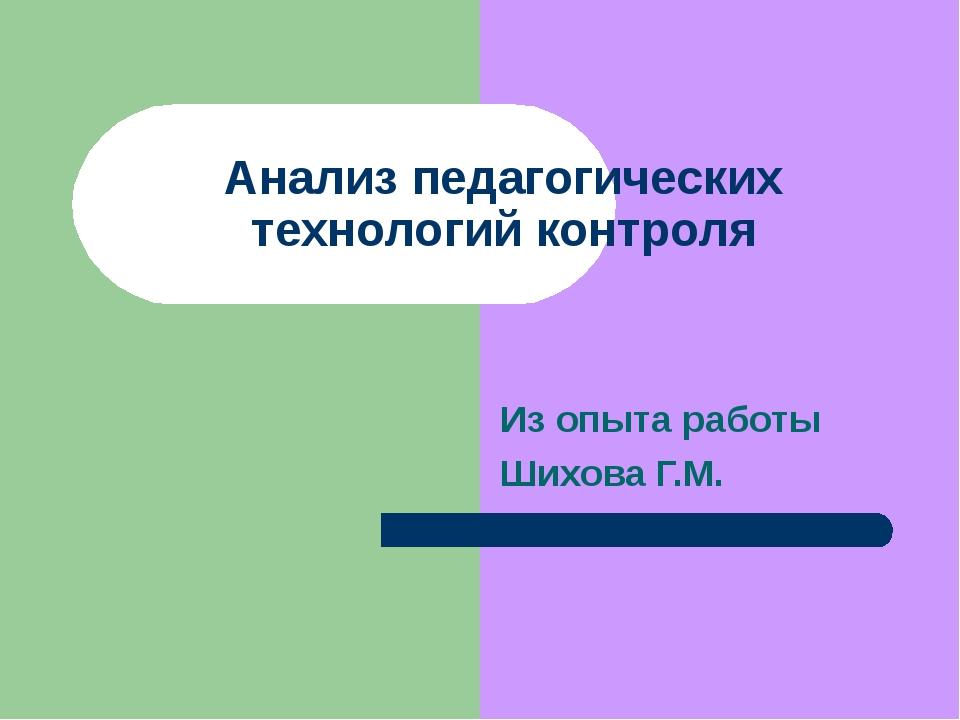Анализ педагогических технологий контроля Из опыта работы Шихова Г.М.