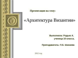 «Архитектура Византии» Выполнила: Родько А. ученица 10 класса, Преподаватель: