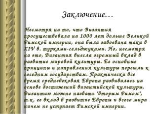 Заключение… Несмотря на то, что Византия просуществовала на 1000 лет дольше В