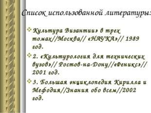Список использованной литературы: Культура Византии» в трех томах//Москва// «