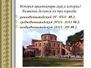 История архитектуры (как и истории) Византии делится на три периода: - раннев