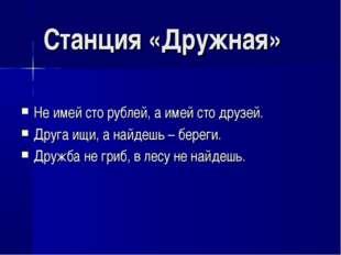 Станция «Дружная» Не имей сто рублей, а имей сто друзей. Друга ищи, а найдешь