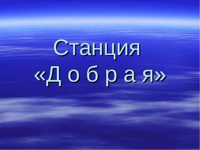 Станция «Д о б р а я»