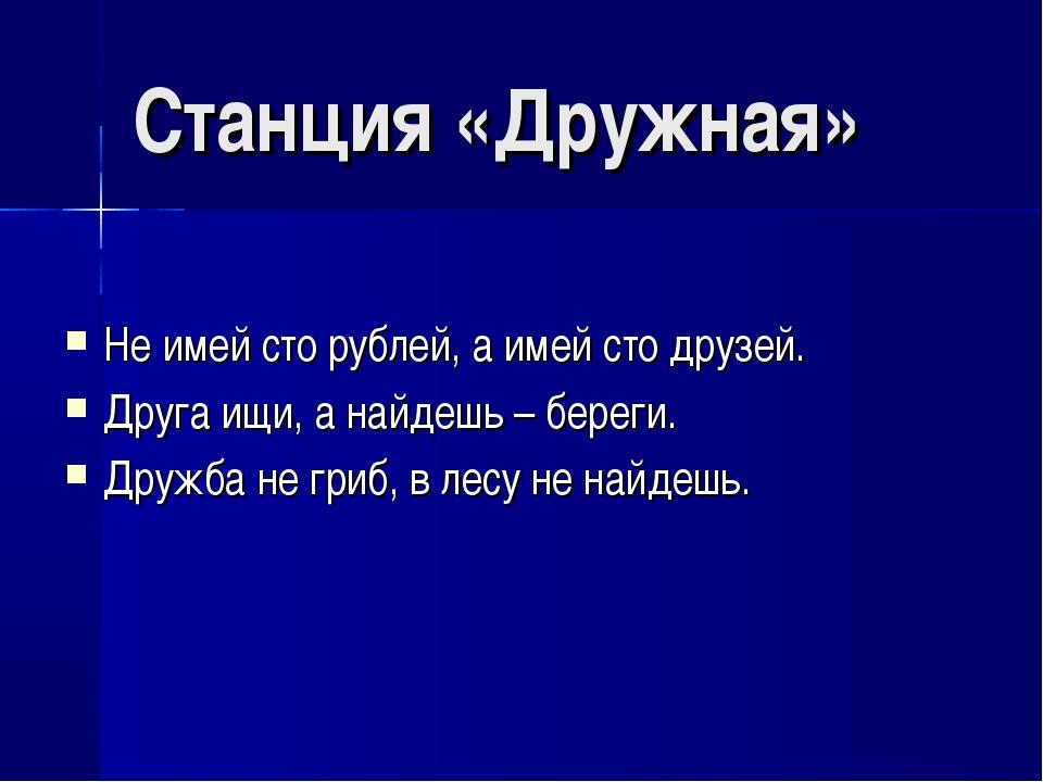 Станция «Дружная» Не имей сто рублей, а имей сто друзей. Друга ищи, а найдешь...