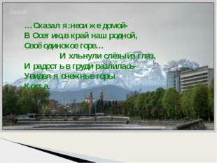 …Сказал я:неси же домой- В Осетию,в край наш родной, Своё одинокое горе… И хл