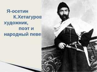 Я-осетин К.Хетагуров-художник, поэт и народный певец .