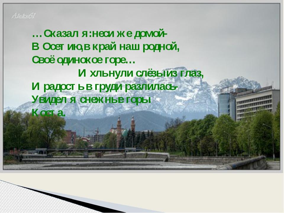 …Сказал я:неси же домой- В Осетию,в край наш родной, Своё одинокое горе… И хл...