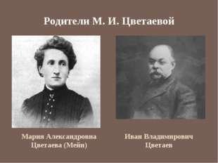 Родители М. И. Цветаевой Мария Александровна Цветаева (Мейн) Иван Владимирови