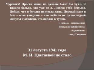 31 августа 1941 года М. И. Цветаевой не стало. Мурлыга! Прости меня, но дальш