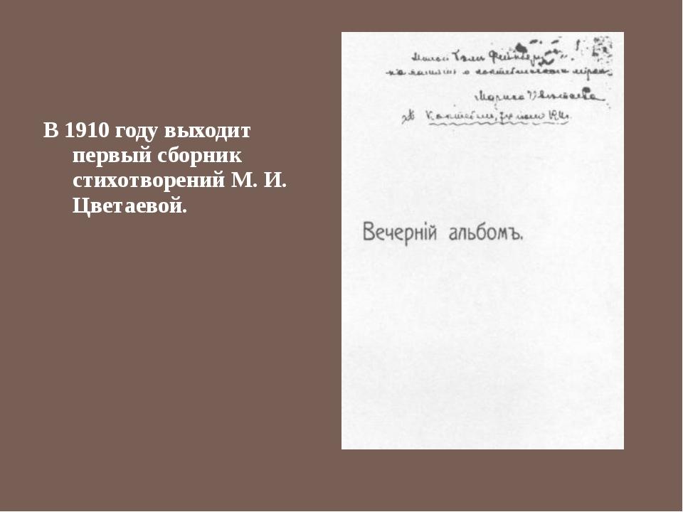 В 1910 году выходит первый сборник стихотворений М. И. Цветаевой.
