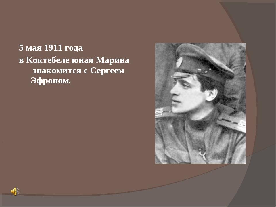 5 мая 1911 года в Коктебеле юная Марина знакомится с Сергеем Эфроном.