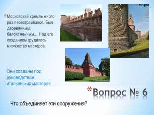 Московский кремль много раз перестраивался. Был деревянным, белокаменным… Над