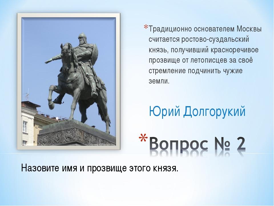 Традиционно основателем Москвы считается ростово-суздальский князь, получивши...