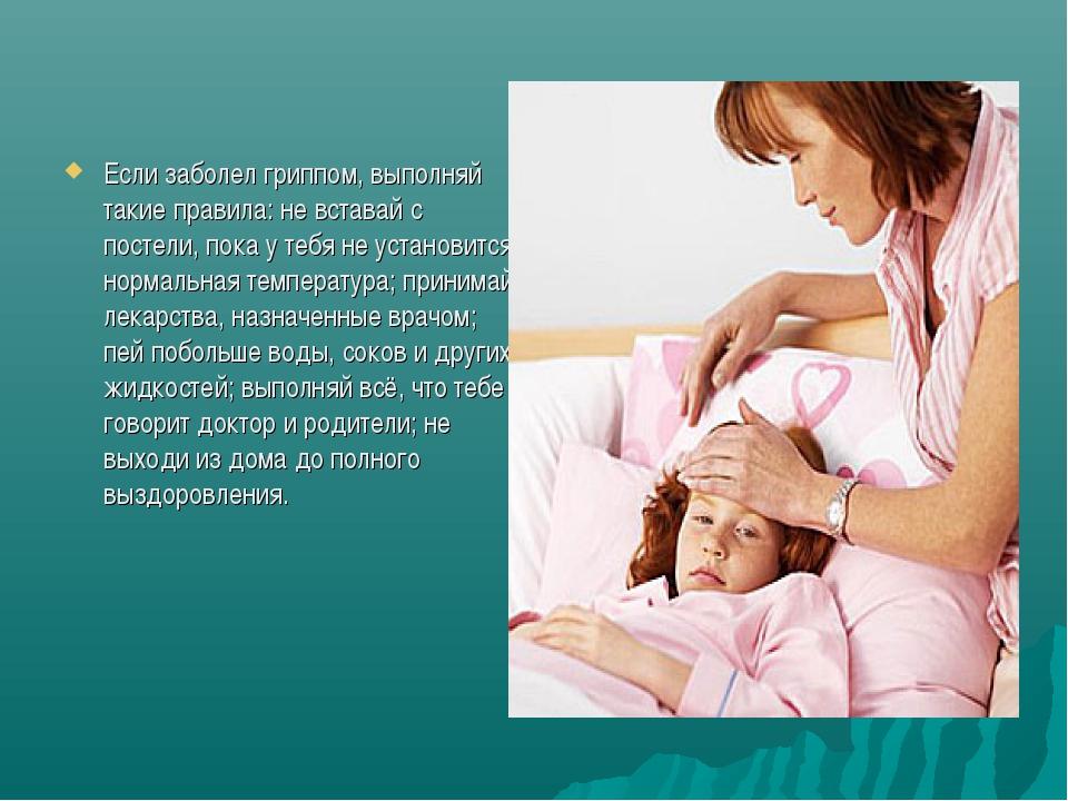 Если заболел гриппом, выполняй такие правила: не вставай с постели, пока у те...