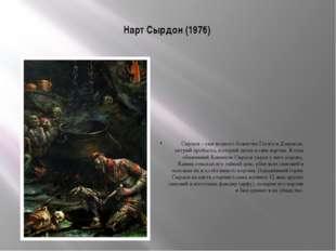 Нарт Сырдон (1976) Сырдон – сын водного божества Гатага и Дзерассы, хитрый пр