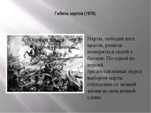 Гибель нартов (1976) Нарты, победив всех врагов, решили помериться силой с бо