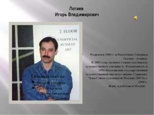 Лотиев Игорь Владимирович Родился в 1960 г. в Республике Северная Осетия - Ал