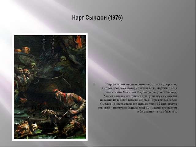 Нарт Сырдон (1976) Сырдон – сын водного божества Гатага и Дзерассы, хитрый пр...