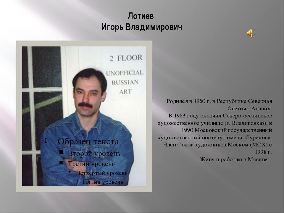 Лотиев Игорь Владимирович Родился в 1960 г. в Республике Северная Осетия - Ал...