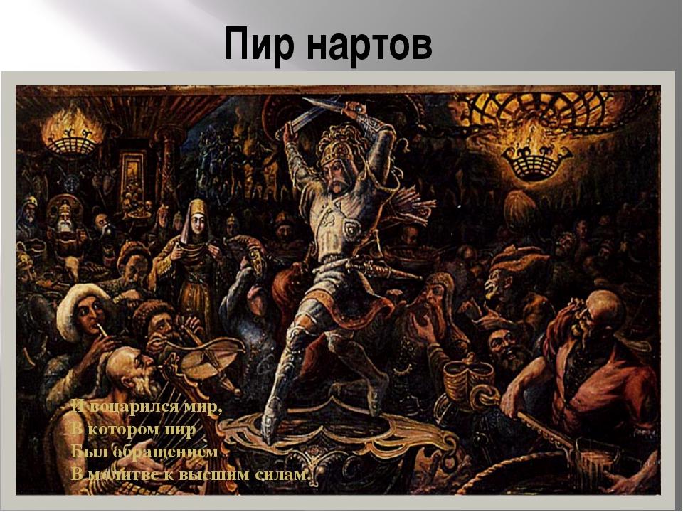 Пир нартов И воцарился мир,  В котором пир  Был обращением  В молитве к вы...