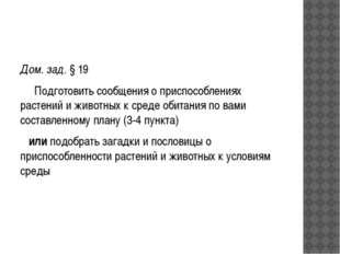 Дом. зад. § 19 Подготовить сообщения о приспособлениях растений и животных к
