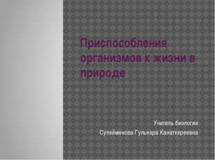Приспособления организмов к жизни в природе Учитель биологии Сулейменова Гуль