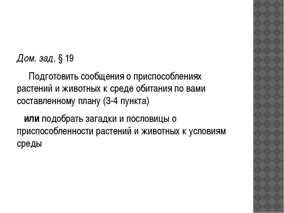 Дом. зад. § 19 Подготовить сообщения о приспособлениях растений и животных к...