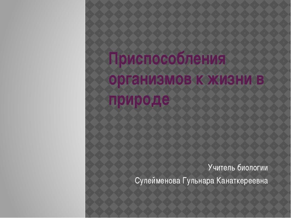 Приспособления организмов к жизни в природе Учитель биологии Сулейменова Гуль...
