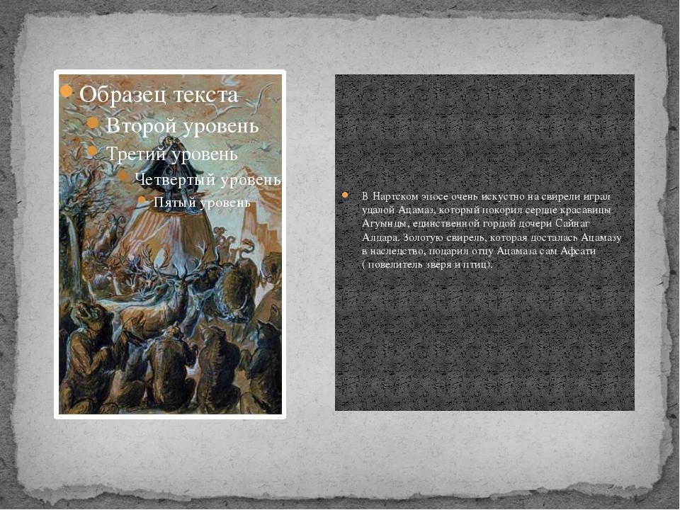 В Нартском эпосе очень искустно на свирели играл удалой Ацамаз, который покор...