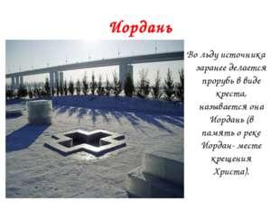 Иордань Во льду источника заранее делается прорубь в виде креста, называется