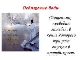 Освящение воды Священник проводил молебен, в конце которого три раза опускал