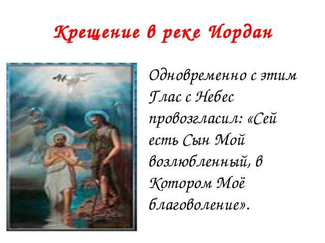 Крещение в реке Иордан Одновременно с этим Глас с Небес провозгласил: «Сей ес...