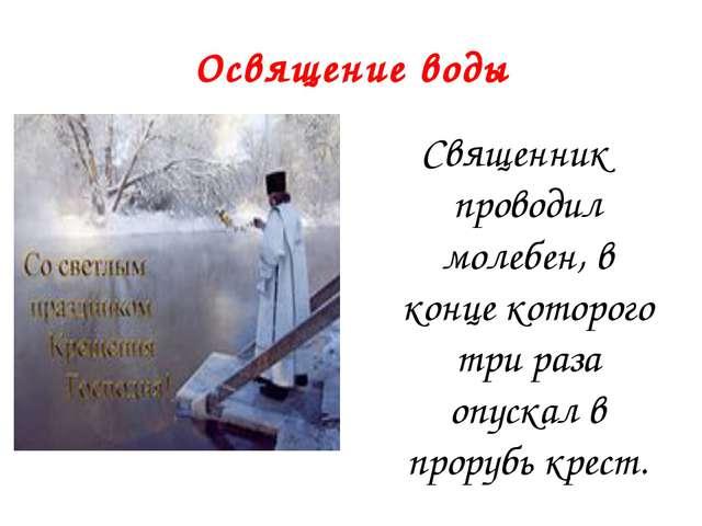 Освящение воды Священник проводил молебен, в конце которого три раза опускал...