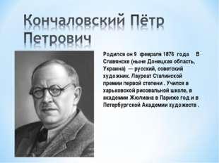 Родился он 9 февраля 1876 года В Славянске (ныне Донецкая область, Украина)