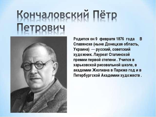 Родился он 9 февраля 1876 года В Славянске (ныне Донецкая область, Украина) ...