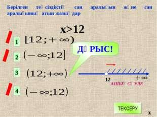 Берілген теңсіздіктің сан аралығын және сан аралығының атын жазыңдар х>12 х 1