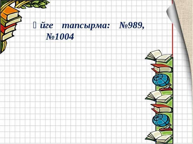 Үйге тапсырма: №989, №1004