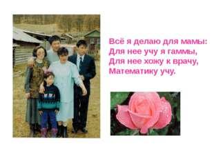 Всё я делаю для мамы: Для нее учу я гаммы, Для нее хожу к врачу, Математику у