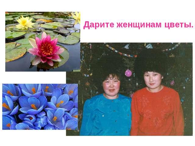 Дарите женщинам цветы.