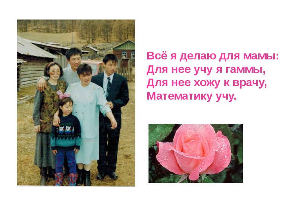 Всё я делаю для мамы: Для нее учу я гаммы, Для нее хожу к врачу, Математику у...