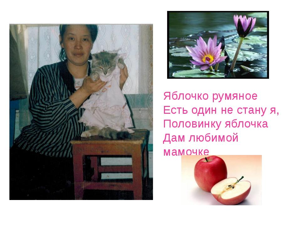 Яблочко румяное Есть один не стану я, Половинку яблочка Дам любимой мамочке
