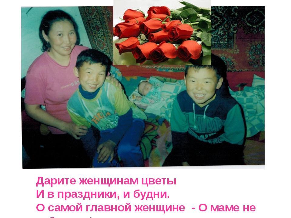 Дарите женщинам цветы И в праздники, и будни. О самой главной женщине - О мам...