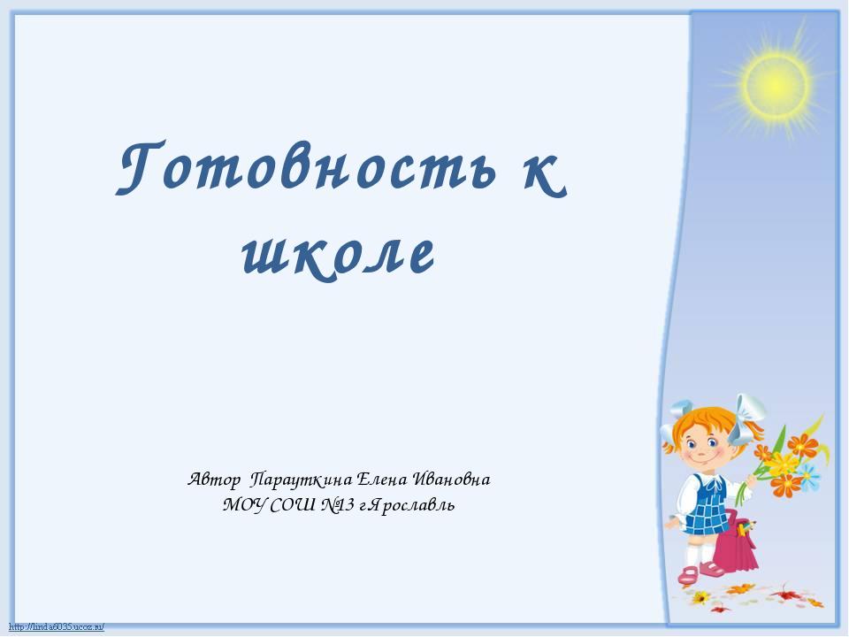 Готовность к школе Автор Парауткина Елена Ивановна МОУ СОШ №13 г.Ярославль