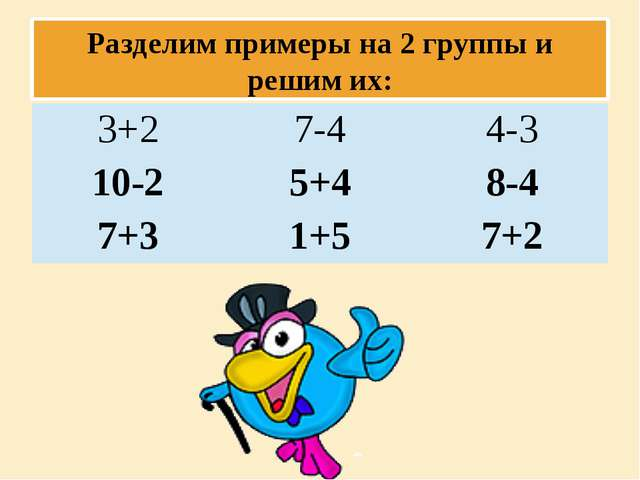 Разделим примеры на 2 группы и решим их: 3+2 7-4 4-3 10-2 5+4 8-4 7+3 1+5 7+2